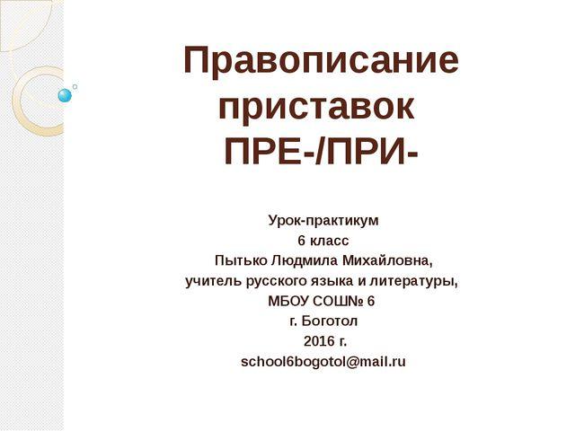 Правописание приставок ПРЕ-/ПРИ- Урок-практикум 6 класс Пытько Людмила Михайл...