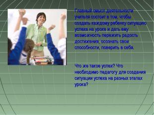 Главный смысл деятельности учителя состоит в том, чтобы создать каждому ребен
