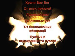 Храни Вас Бог От всех печалей Лукавых глаз От лживых уст От бесполезных обеща