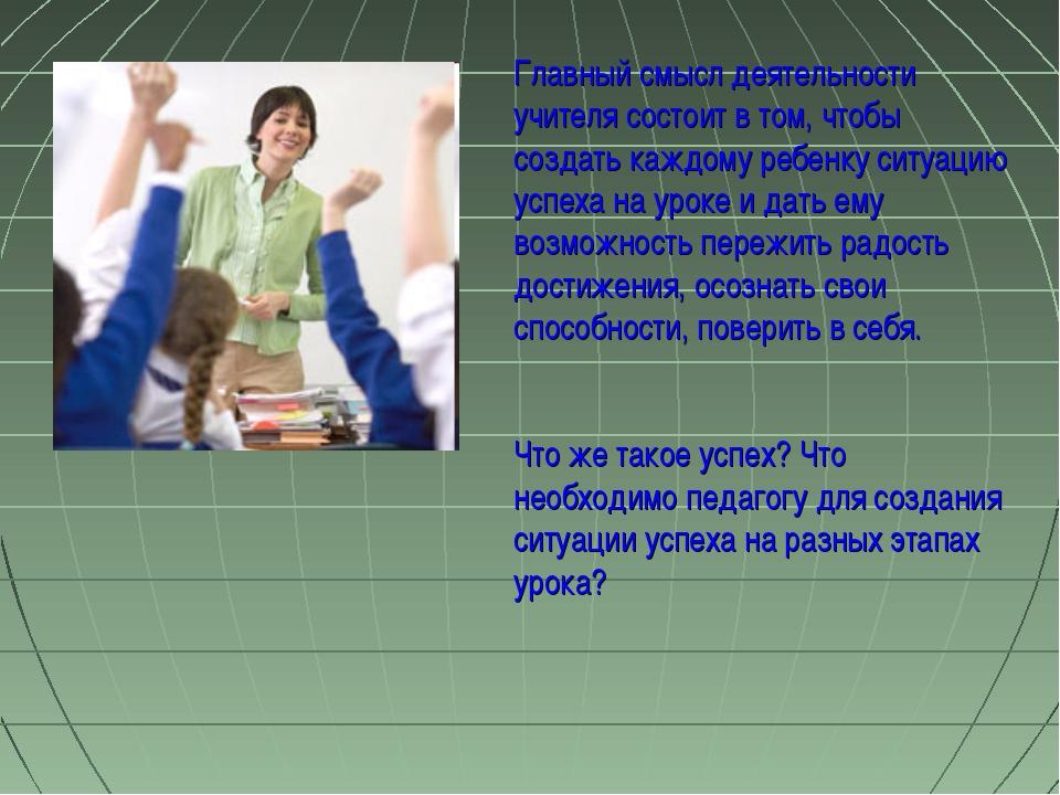 Главный смысл деятельности учителя состоит в том, чтобы создать каждому ребен...