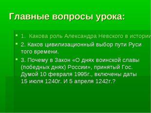 Главные вопросы урока: 1. Какова роль Александра Невского в истории Руси 13 в