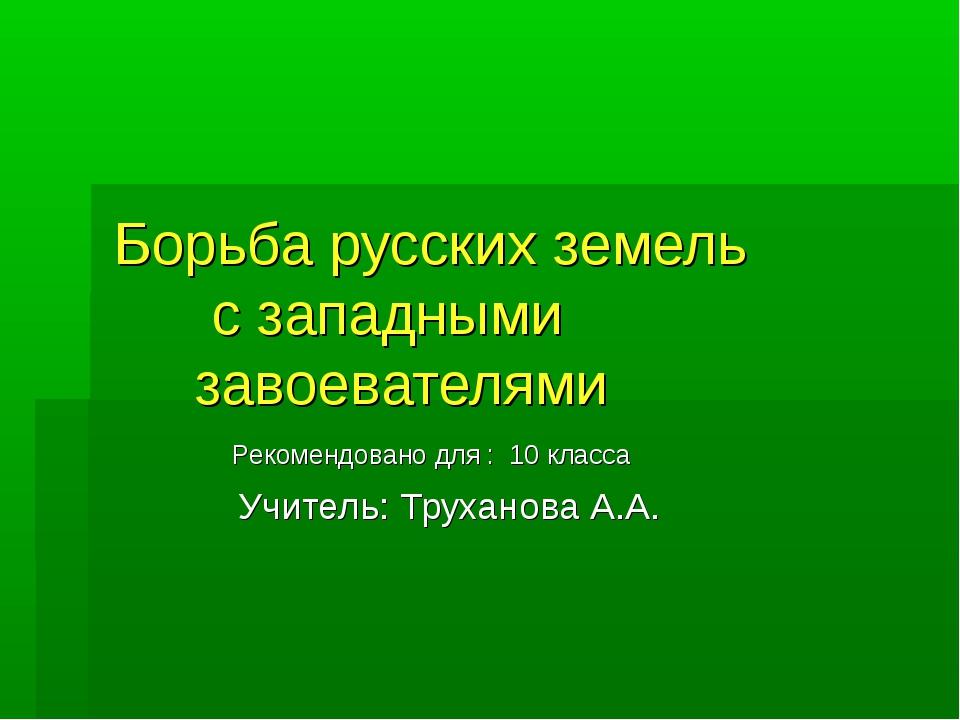 Борьба русских земель с западными завоевателями Рекомендовано для : 10 класса...