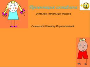Презентация составлена учителем начальных классов Османовой Шанигер Исрапилье