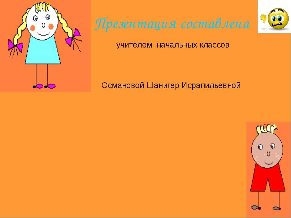 Презентация составлена учителем начальных классов Османовой Шанигер Исрапилье...