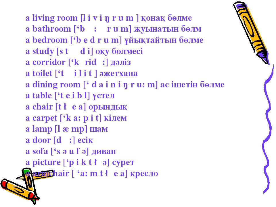 a living room [l i v i ŋ r u m ] қонақ бөлме a bathroom ['b α: θ r u m] жуына...