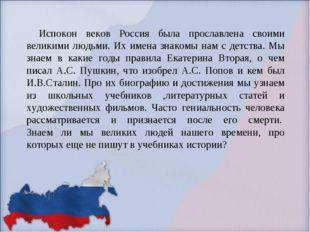 Испокон веков Россия была прославлена своими великими людьми. Их имена знако