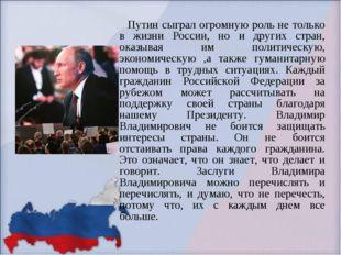 Путин сыграл огромную роль не только в жизни России, но и других стран, оказ