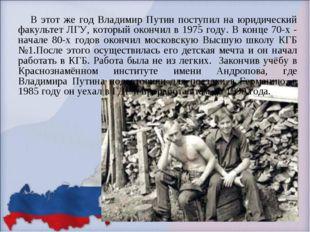 В этот же год Владимир Путин поступил на юридический факультет ЛГУ, который