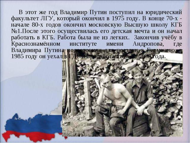 В этот же год Владимир Путин поступил на юридический факультет ЛГУ, который...