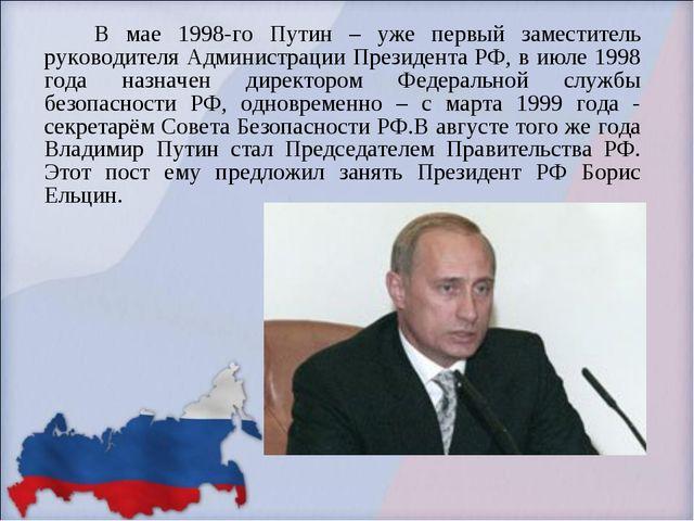 В мае 1998-го Путин – уже первый заместитель руководителя Администрации През...