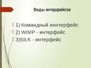 Виды интерфейсов 1) Командный иннтерфейс 2) WIMP - интерфейс 3)SILK - интерф