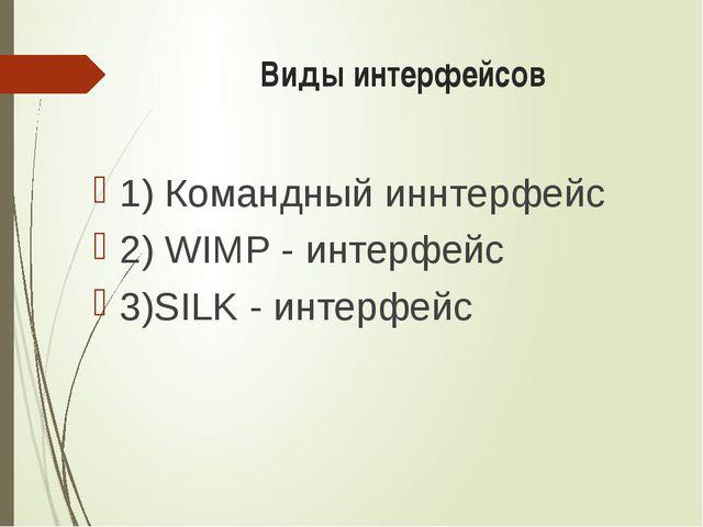 Виды интерфейсов 1) Командный иннтерфейс 2) WIMP - интерфейс 3)SILK - интерф...