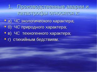 1. Производственные аварии и катастрофы относятся к: а) ЧС экологического хар