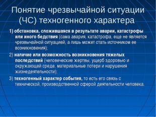 Понятие чрезвычайной ситуации (ЧС) техногенного характера 1) обстановка, слож