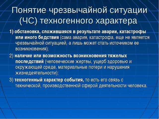 Понятие чрезвычайной ситуации (ЧС) техногенного характера 1) обстановка, слож...