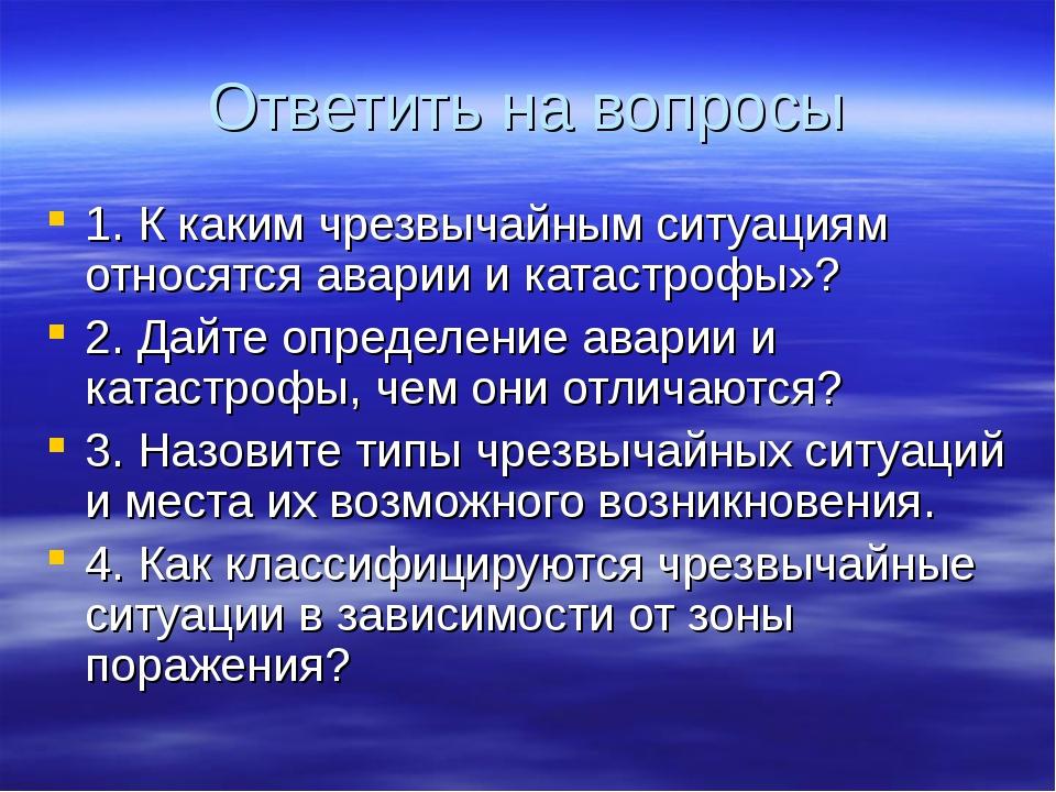 Ответить на вопросы 1. К каким чрезвычайным ситуациям относятся аварии и ката...