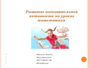 Развитие познавательной активности на уроках математики Выполнила Чикваидзе Л