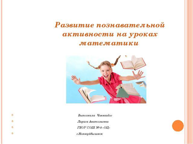 Развитие познавательной активности на уроках математики Выполнила Чикваидзе Л...