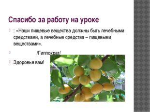 Спасибо за работу на уроке : «Наши пищевые вещества должны быть лечебными сре