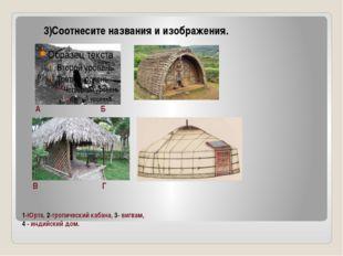 1-Юрта, 2-тропический кабана, 3- вигвам, 4 - индийский дом. 3)Соотнесите наз