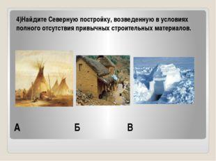 А Б В 4)Найдите Северную постройку, возведенную в условиях полного отсутствия
