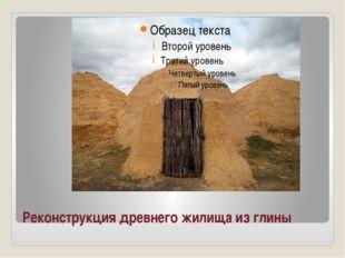 Реконструкция древнего жилища из глины