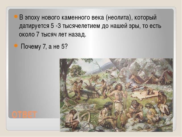 ОТВЕТ В эпоху нового каменного века (неолита), который датируется 5 -3 тысяче...