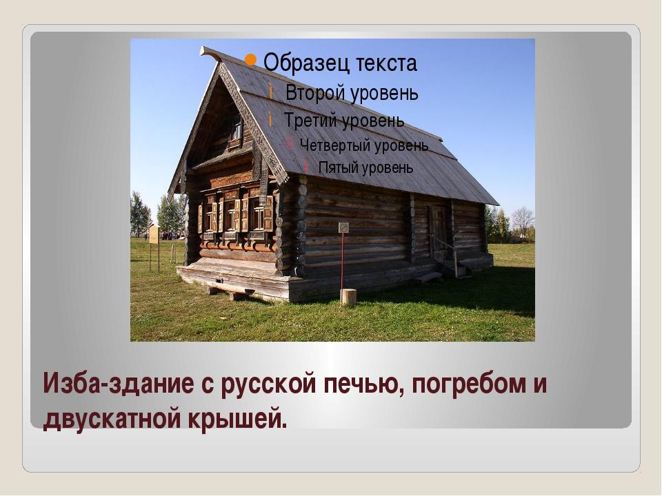 Изба-здание с русской печью, погребом и двускатной крышей.