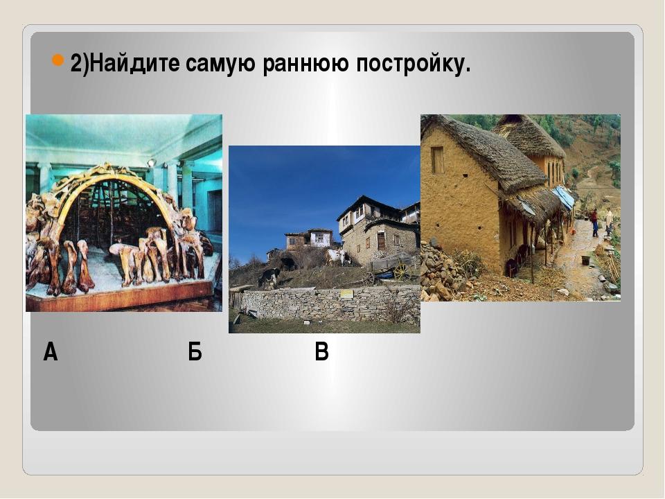 А Б В 2)Найдите самую раннюю постройку.