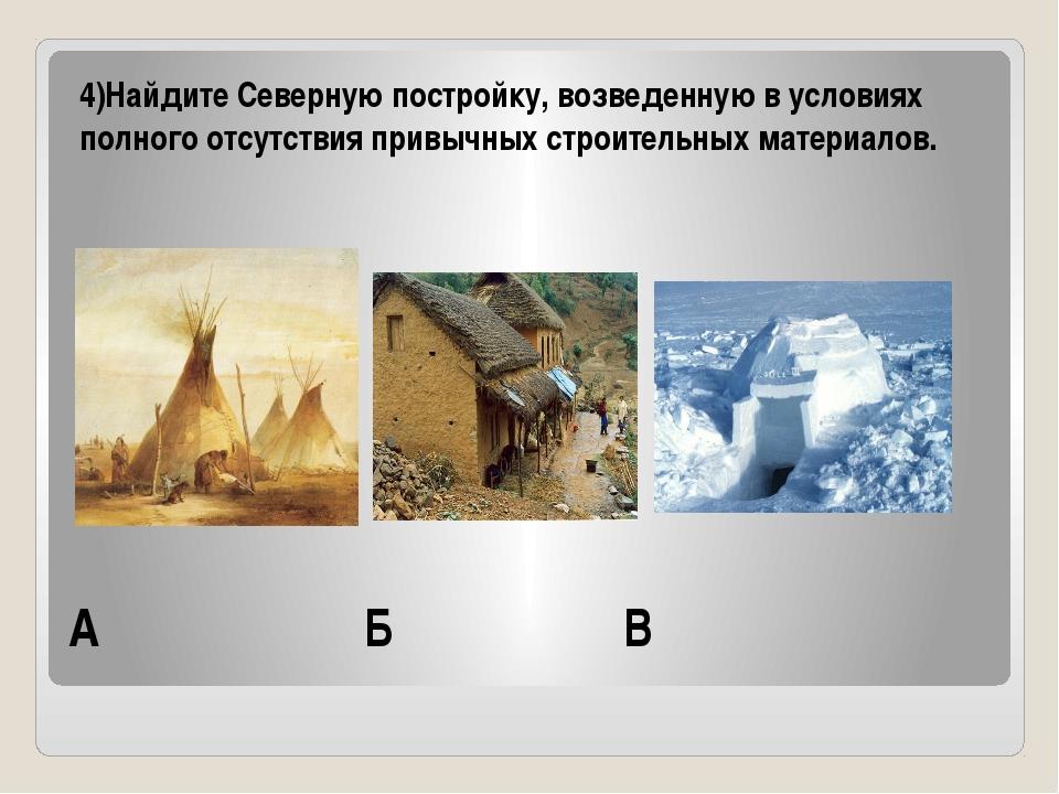 А Б В 4)Найдите Северную постройку, возведенную в условиях полного отсутствия...