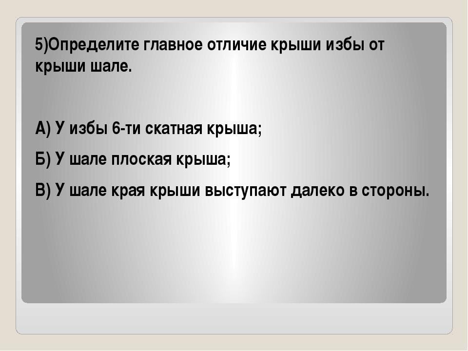 5)Определите главное отличие крыши избы от крыши шале. А) У избы 6-ти скатна...