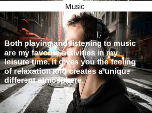 Music Both playing and listening to music are my favorite activities in my le