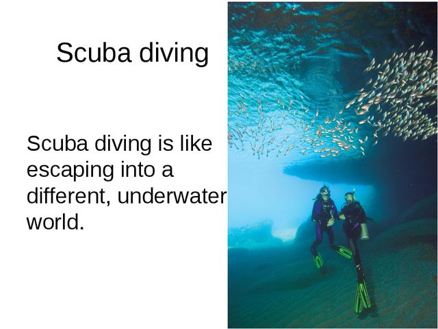 Scuba diving Scuba diving is like escaping into a different, underwater world.