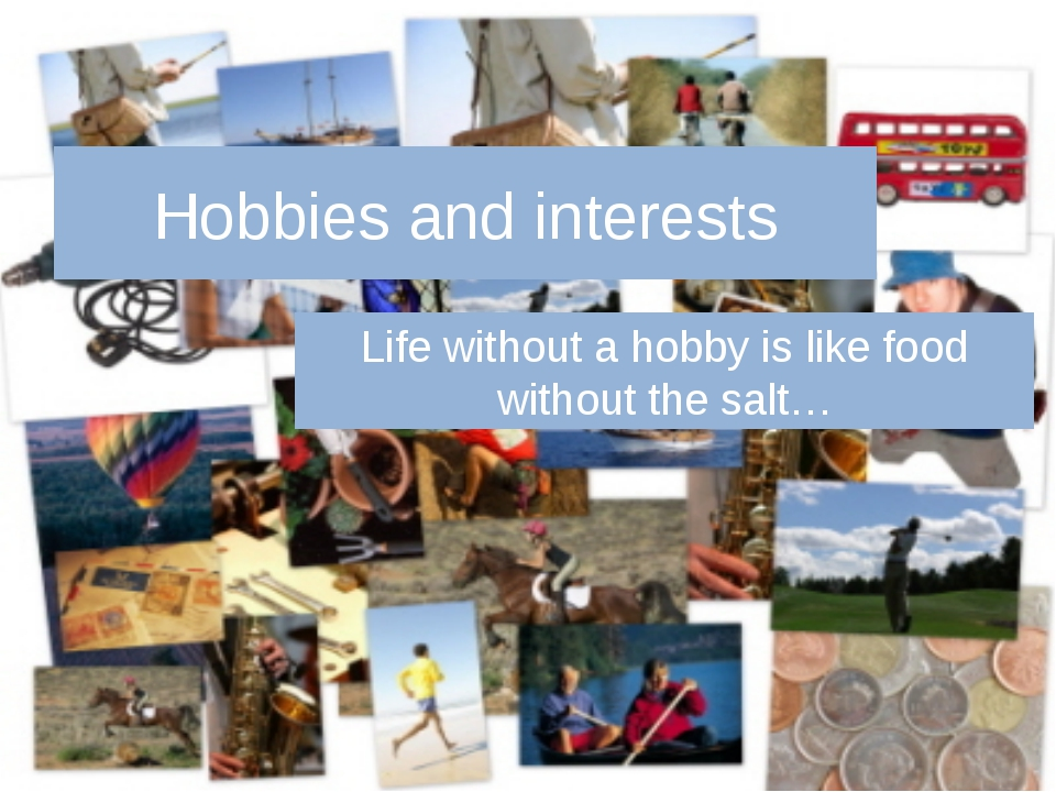 Hobbies and interests Life without a hobby is like food without the salt…