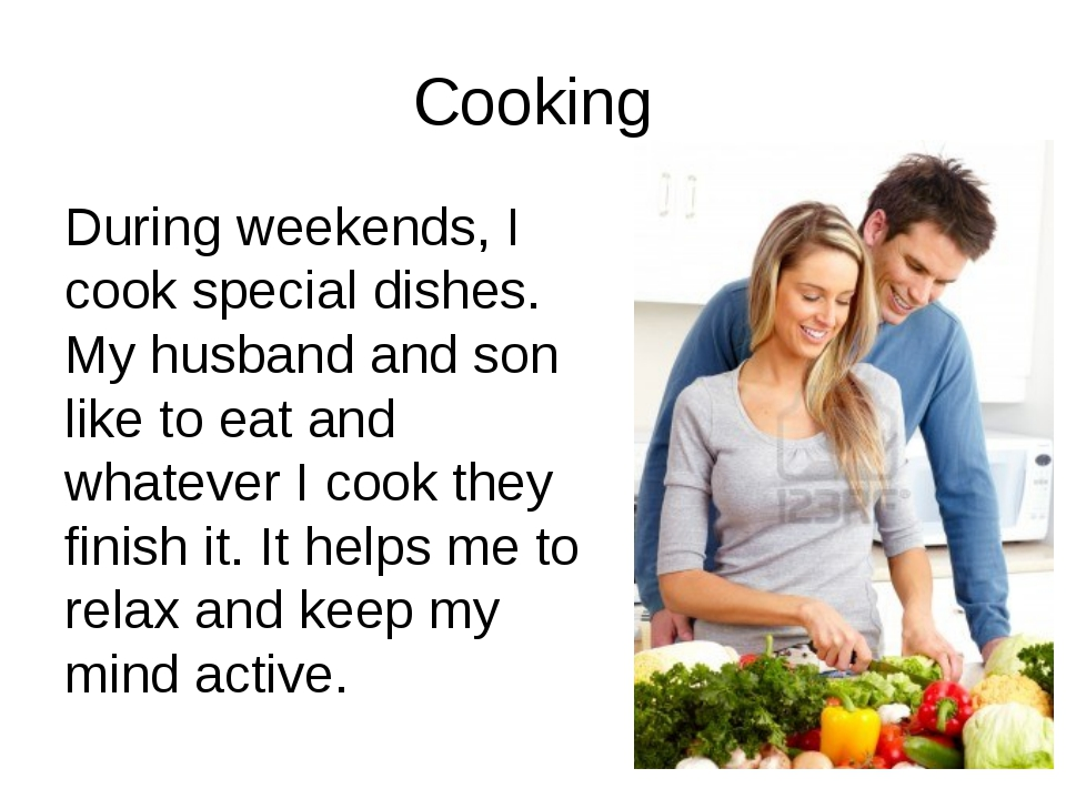 Cooking During weekends, I cook special dishes. My husband and son like to ea...