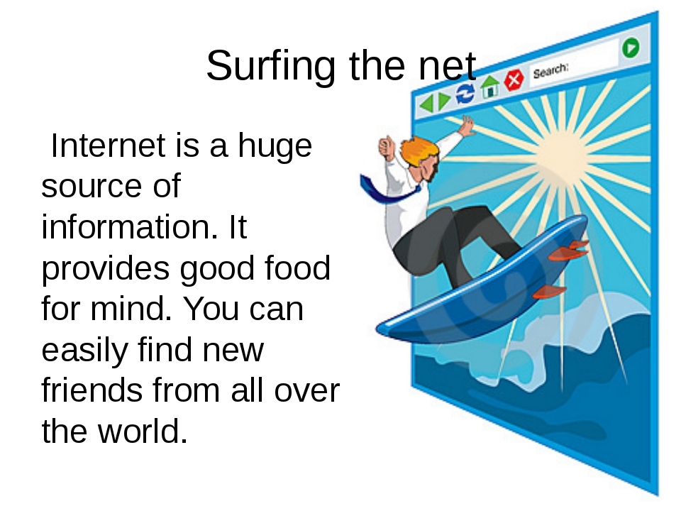 Internet is a huge source of information. It provides good food for mind. Yo...