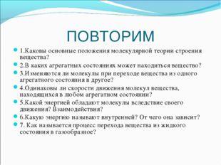 ПОВТОРИМ 1.Каковы основные положения молекулярной теории строения вещества? 2