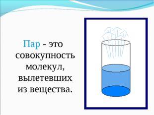 Пар - это совокупность молекул, вылетевших из вещества.