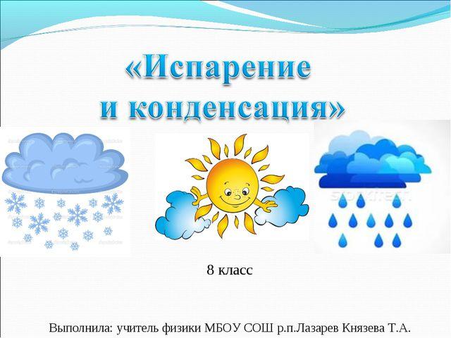 8 класс Выполнила: учитель физики МБОУ СОШ р.п.Лазарев Князева Т.А.