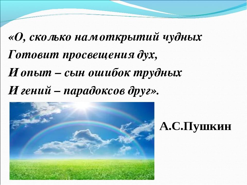 «О, сколько нам открытий чудных Готовит просвещения дух, И опыт – сын ошибок...