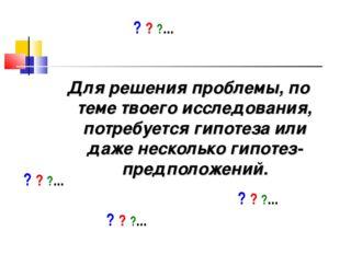 Для решения проблемы, по теме твоего исследования, потребуется гипотеза или д
