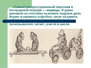 «Самый распространенный персонаж в богородской игрушке — медведь. В руках ре