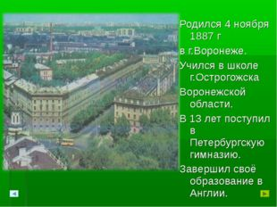 Родился 4 ноября 1887 г в г.Воронеже. Учился в школе г.Острогожска Воронежско