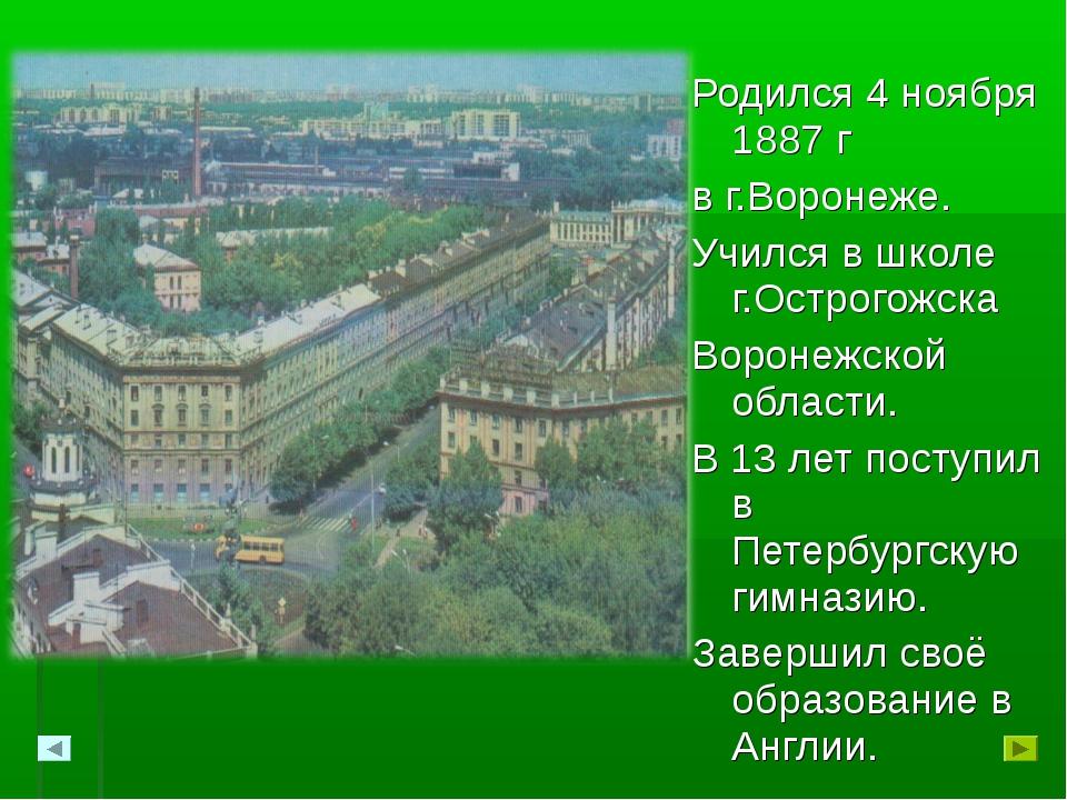 Родился 4 ноября 1887 г в г.Воронеже. Учился в школе г.Острогожска Воронежско...