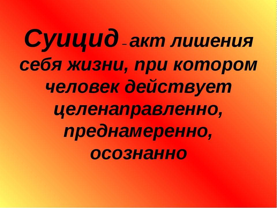 Суицид – акт лишения себя жизни, при котором человек действует целенаправлен...