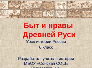 Быт и нравы Древней Руси Урок истории России 6 класс Разработал: учитель ист