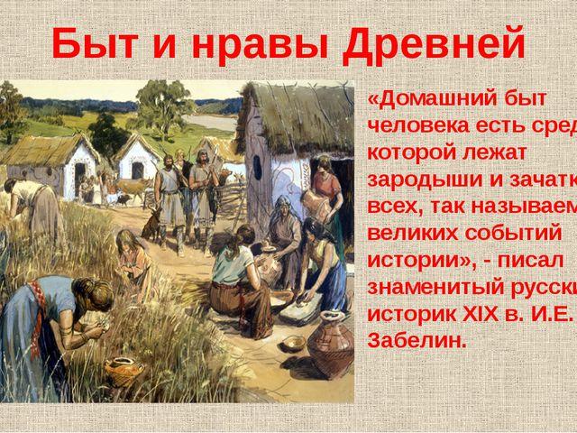 Быт и нравы Древней Руси «Домашний быт человека есть среда, в которой лежат з...