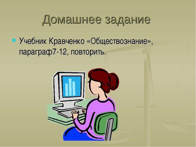 Домашнее задание Учебник Кравченко «Обществознание», параграф7-12, повторить.