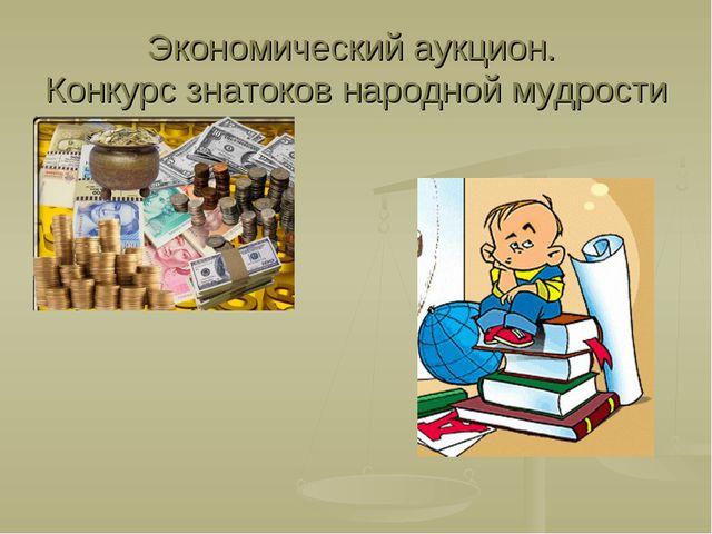 Экономический аукцион. Конкурс знатоков народной мудрости