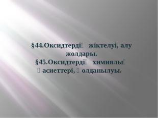 §44.Оксидтердің жіктелуі, алу жолдары. §45.Оксидтердің химиялық қасиеттері, қ